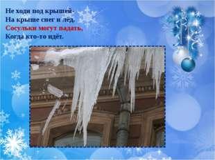 Не ходи под крышей- На крыше снег и лёд. Сосульки могут падать, Когда кто-то