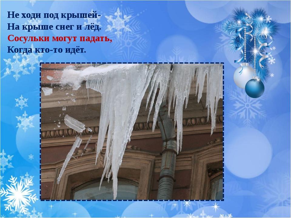 Не ходи под крышей- На крыше снег и лёд. Сосульки могут падать, Когда кто-то...
