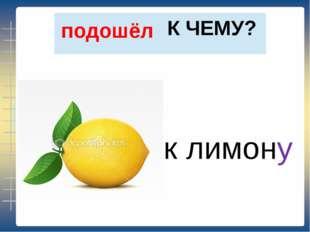 К ЧЕМУ? подошёл к лимону
