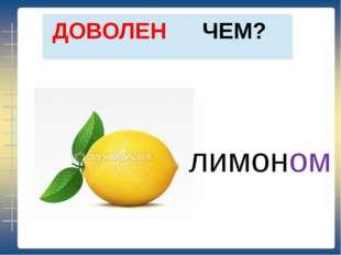 ЧЕМ? ДОВОЛЕН лимоном