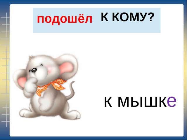 К КОМУ? подошёл к мышке