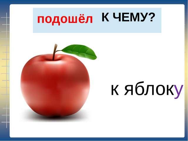 К ЧЕМУ? подошёл к яблоку