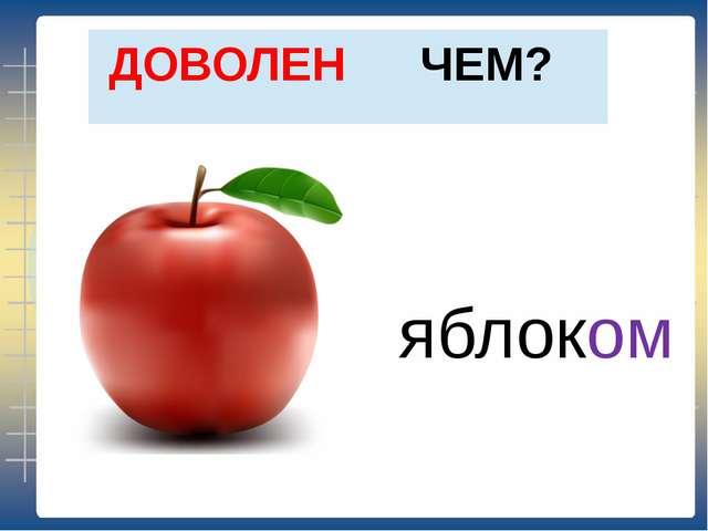 ЧЕМ? ДОВОЛЕН яблоком