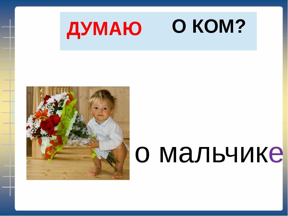 О КОМ? ДУМАЮ о мальчике