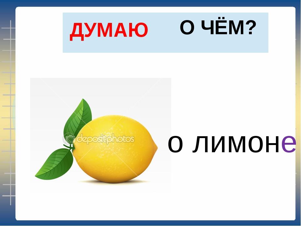 О ЧЁМ? ДУМАЮ о лимоне