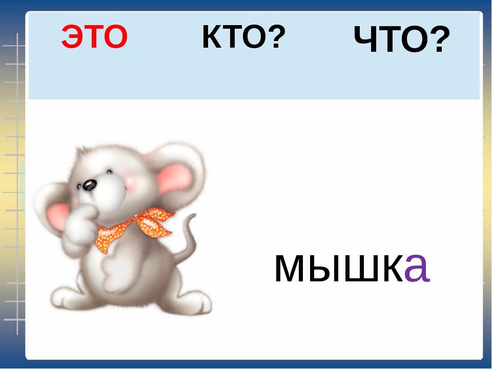 ЧТО? КТО? ЭТО мышка