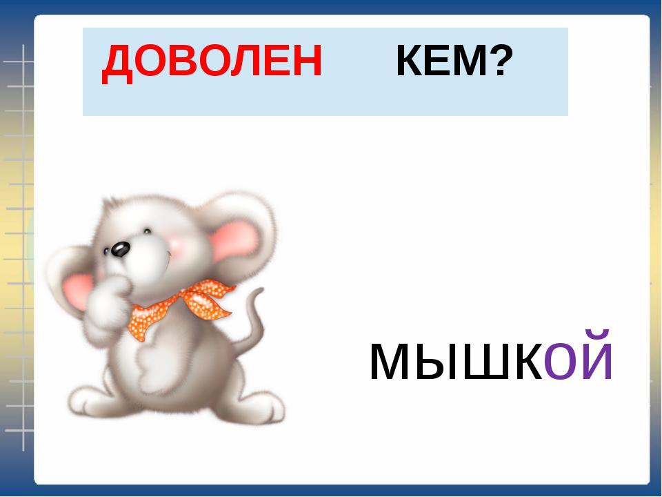 КЕМ? ДОВОЛЕН мышкой