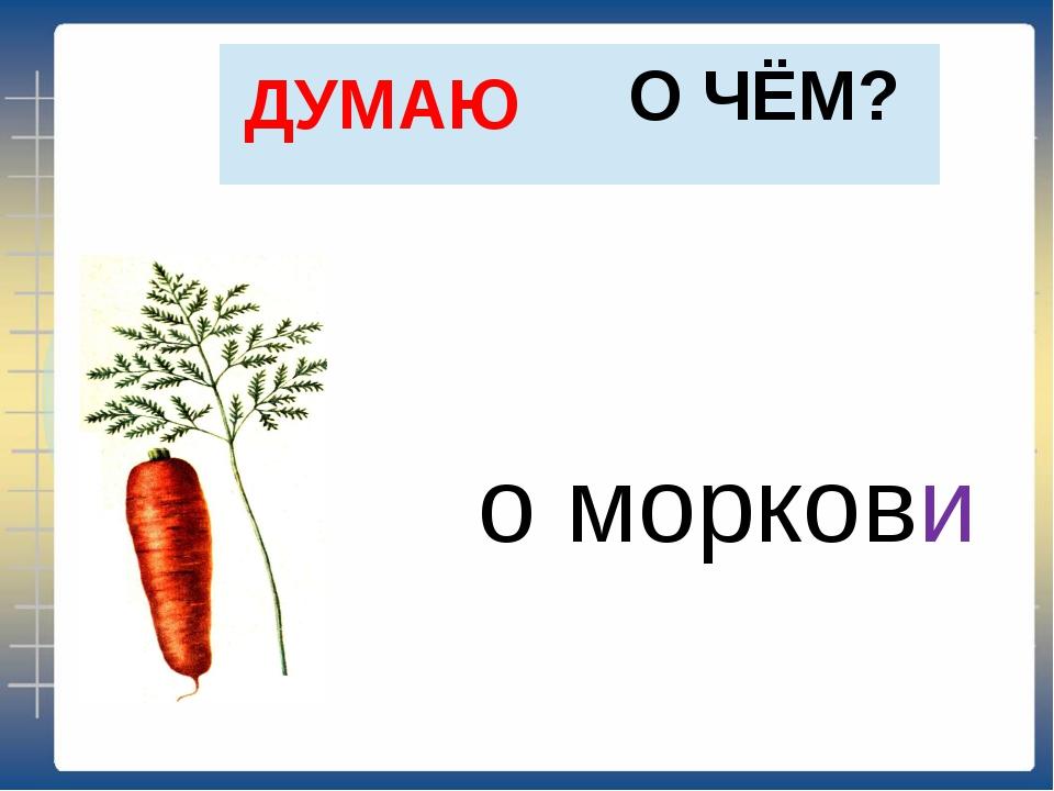 О ЧЁМ? ДУМАЮ о моркови