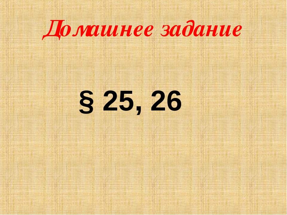 Домашнее задание § 25, 26