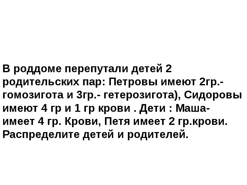 В роддоме перепутали детей 2 родительских пар: Петровы имеют 2гр.- гомозигот...