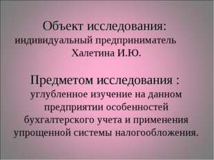 Объект исследования: индивидуальный предприниматель Халетина И.Ю. Предметом и