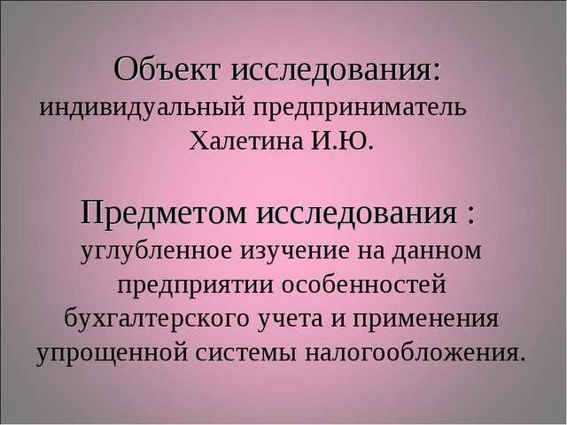 Объект исследования: индивидуальный предприниматель Халетина И.Ю. Предметом и...