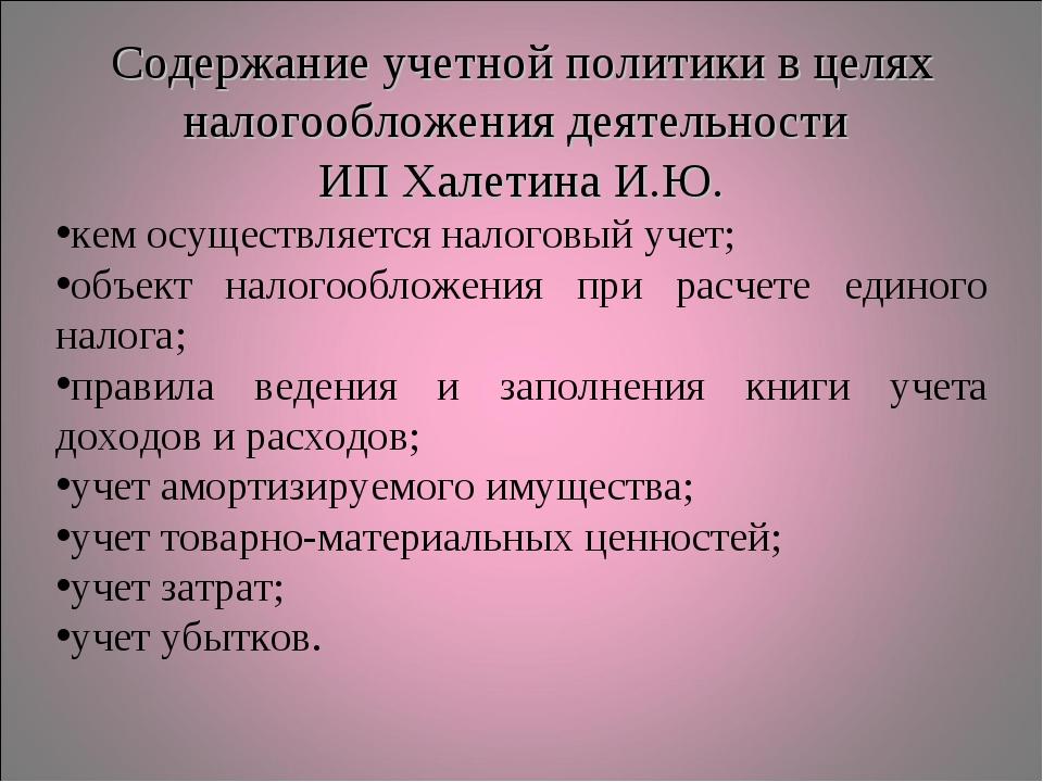 Содержание учетной политики в целях налогообложения деятельности ИП Халетина...