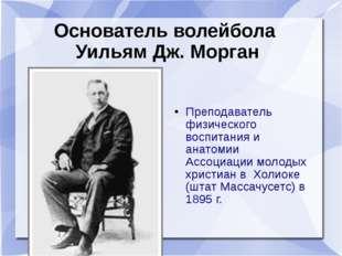 Основатель волейбола Уильям Дж. Морган Преподаватель физического воспитания и
