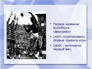 Первое название волейбола - «минтонет» 1897г.-опубликованы первые правила иг