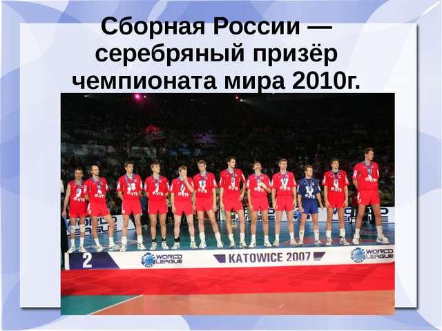 Сборная России — серебряный призёр чемпионата мира 2010г.