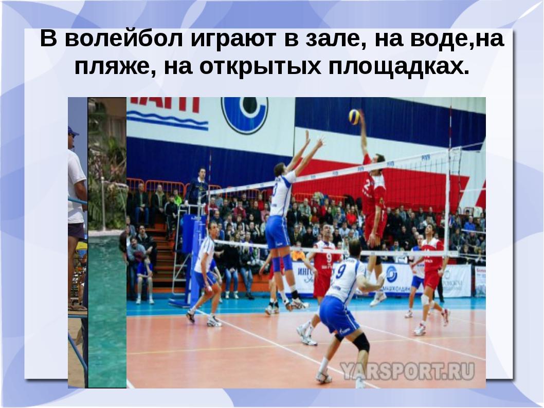 В волейбол играют в зале, на воде,на пляже, на открытых площадках.