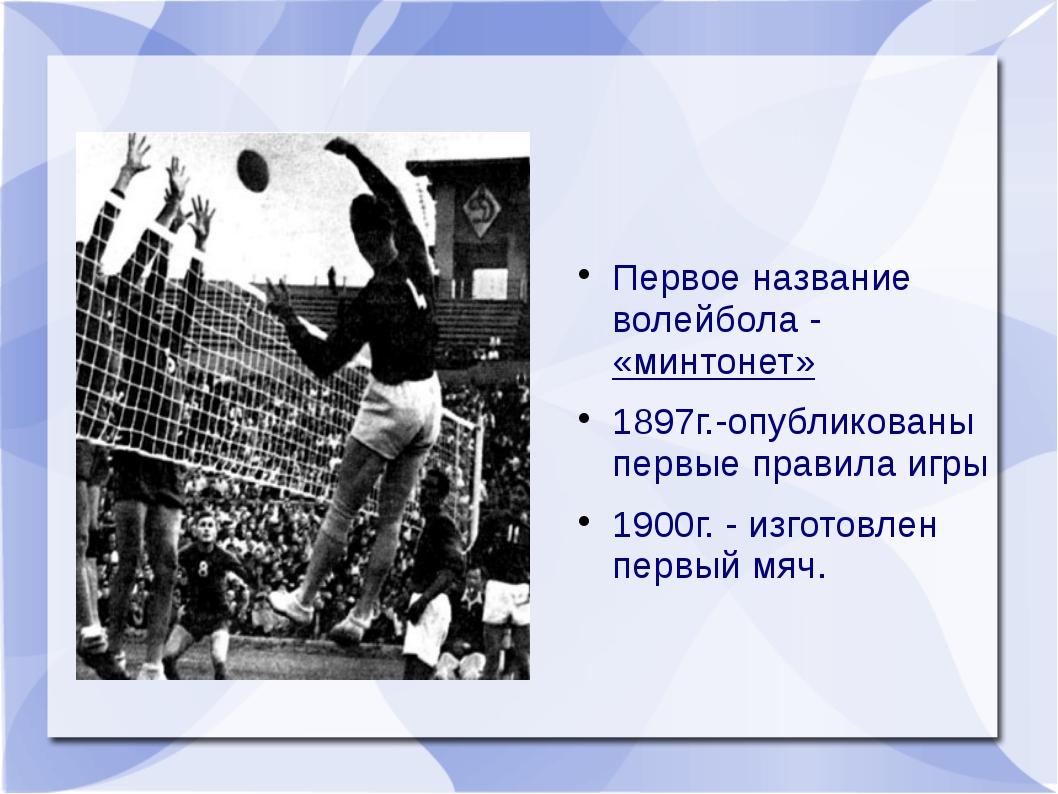 Первое название волейбола - «минтонет» 1897г.-опубликованы первые правила иг...