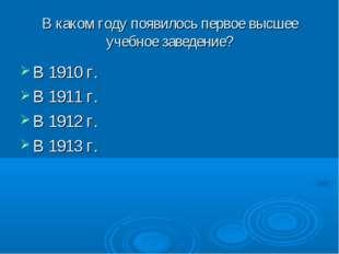 В каком году появилось первое высшее учебное заведение? В 1910 г. В 1911 г. В
