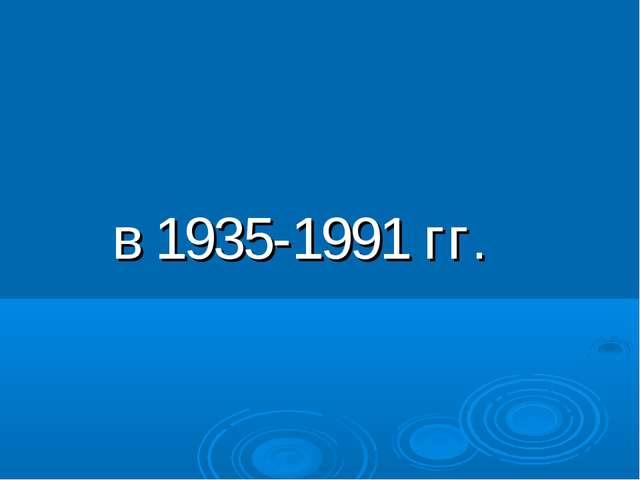 в 1935-1991 гг.
