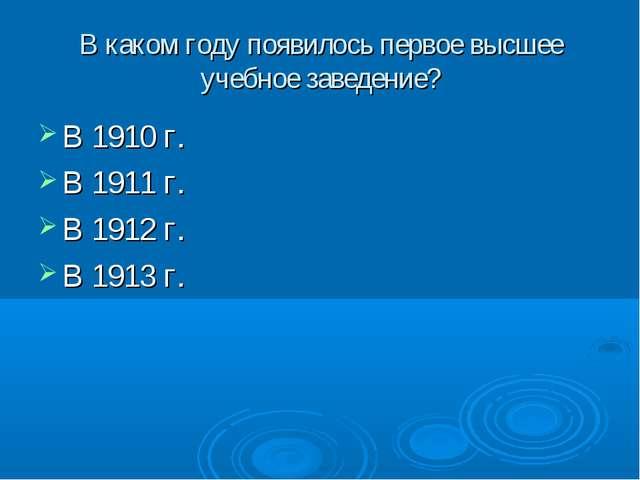 В каком году появилось первое высшее учебное заведение? В 1910 г. В 1911 г. В...