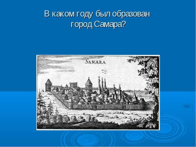 В каком году был образован город Самара?