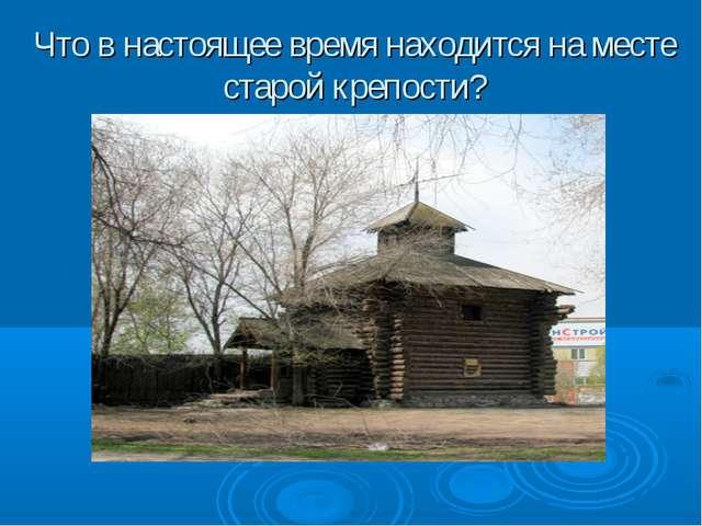 Что в настоящее время находится на месте старой крепости?