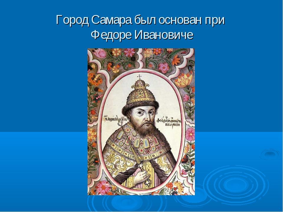 Город Самара был основан при Федоре Ивановиче