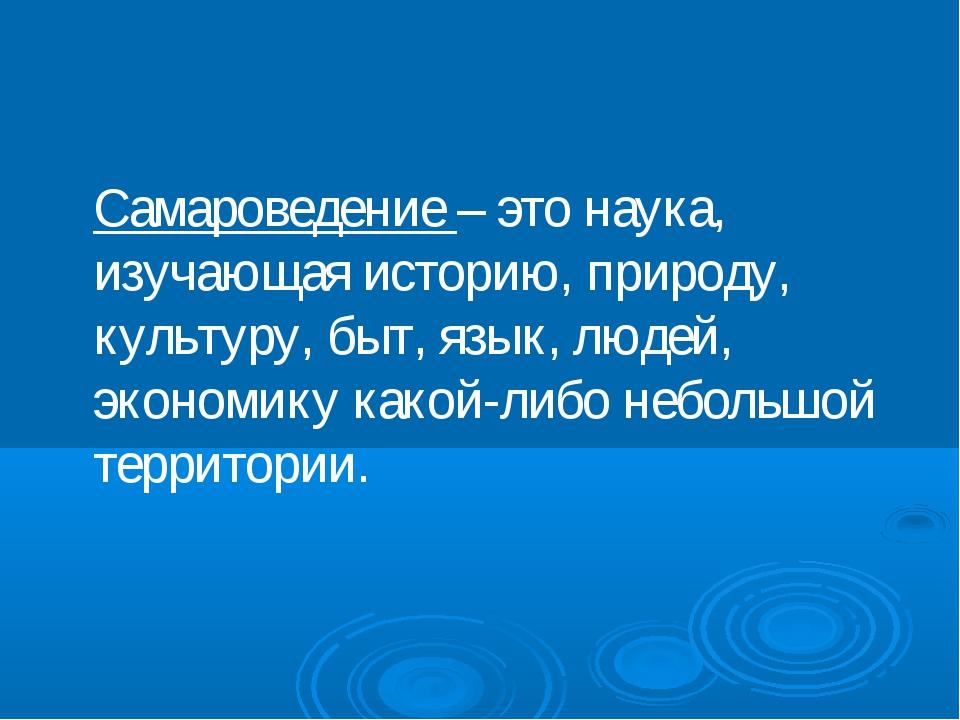 Самароведение – это наука, изучающая историю, природу, культуру, быт, язык,...