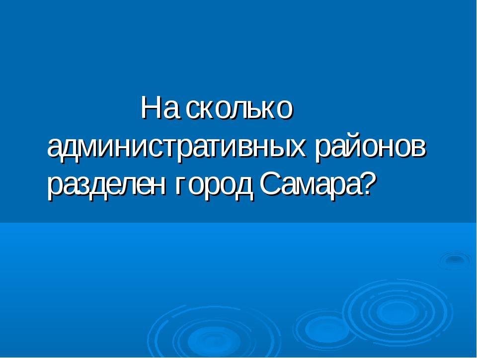 На сколько административных районов разделен город Самара?