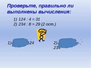 Проверьте, правильно ли выполнены вычисления: 124 : 4 = 31 234 : 8 = 29 (2 ос