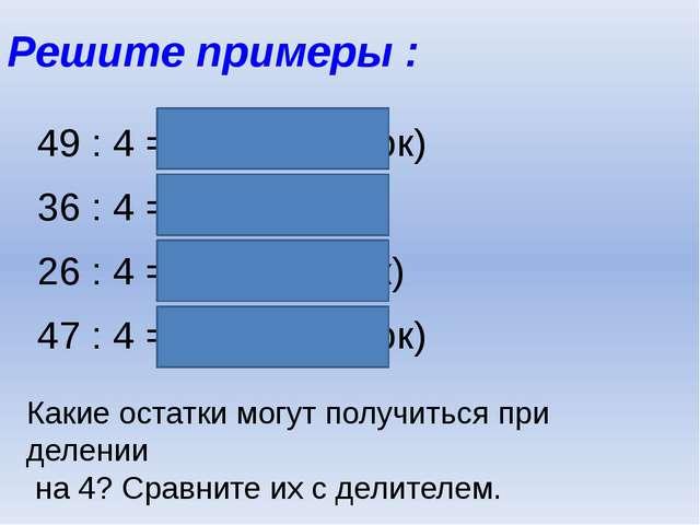Решите примеры : 49 : 4 = 12 (1 остаток) 36 : 4 = 9 26 : 4 = 6 (2 остаток) 47...