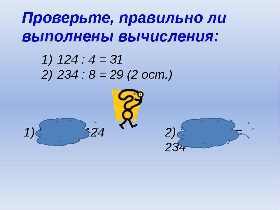 Проверьте, правильно ли выполнены вычисления: 124 : 4 = 31 234 : 8 = 29 (2 ос...