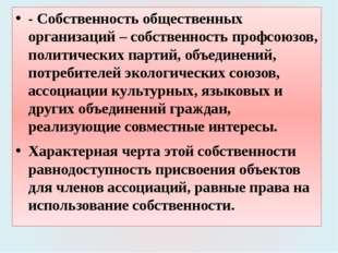 - Собственность общественных организаций – собственность профсоюзов, политиче