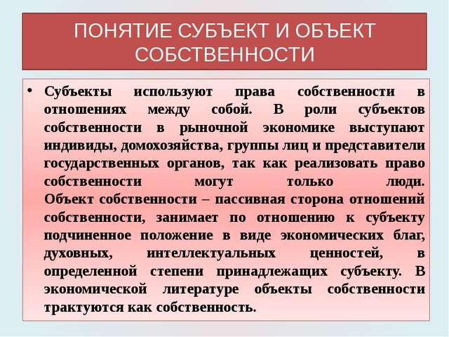 ПОНЯТИЕ СУБЪЕКТ И ОБЪЕКТ СОБСТВЕННОСТИ Субъекты используют права собственност...
