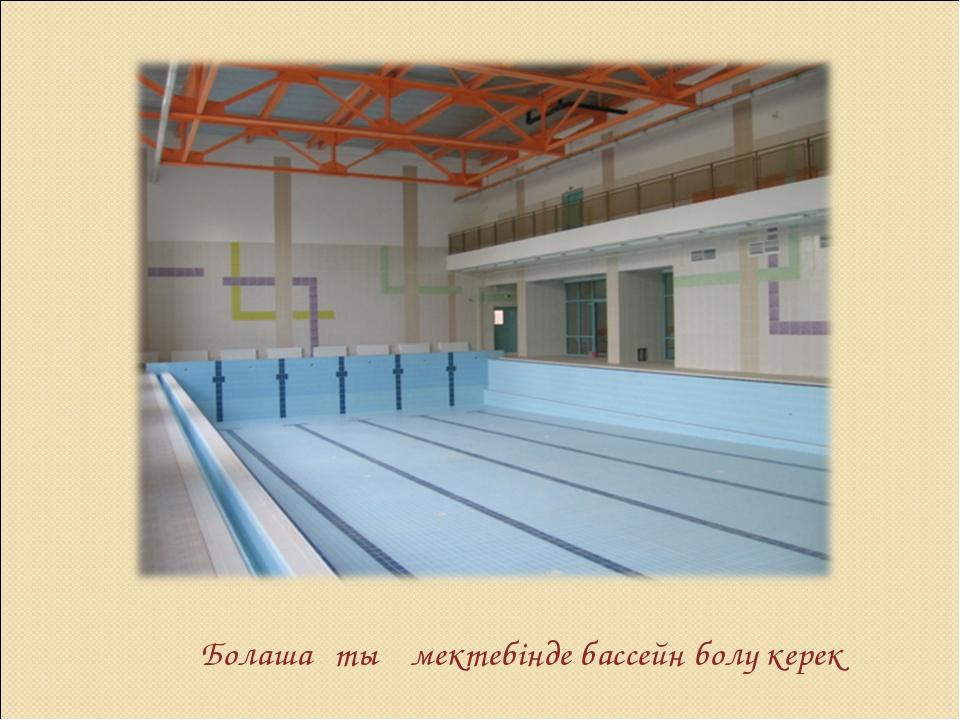 Болашақтың мектебінде бассейн болу керек