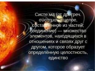 Систе́ма (от др.-греч. σύστημα — целое, составленное из частей; соединение) —