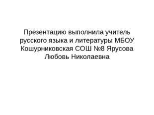 Презентацию выполнила учитель русского языка и литературы МБОУ Кошурниковска