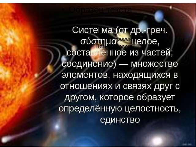 Систе́ма (от др.-греч. σύστημα — целое, составленное из частей; соединение) —...
