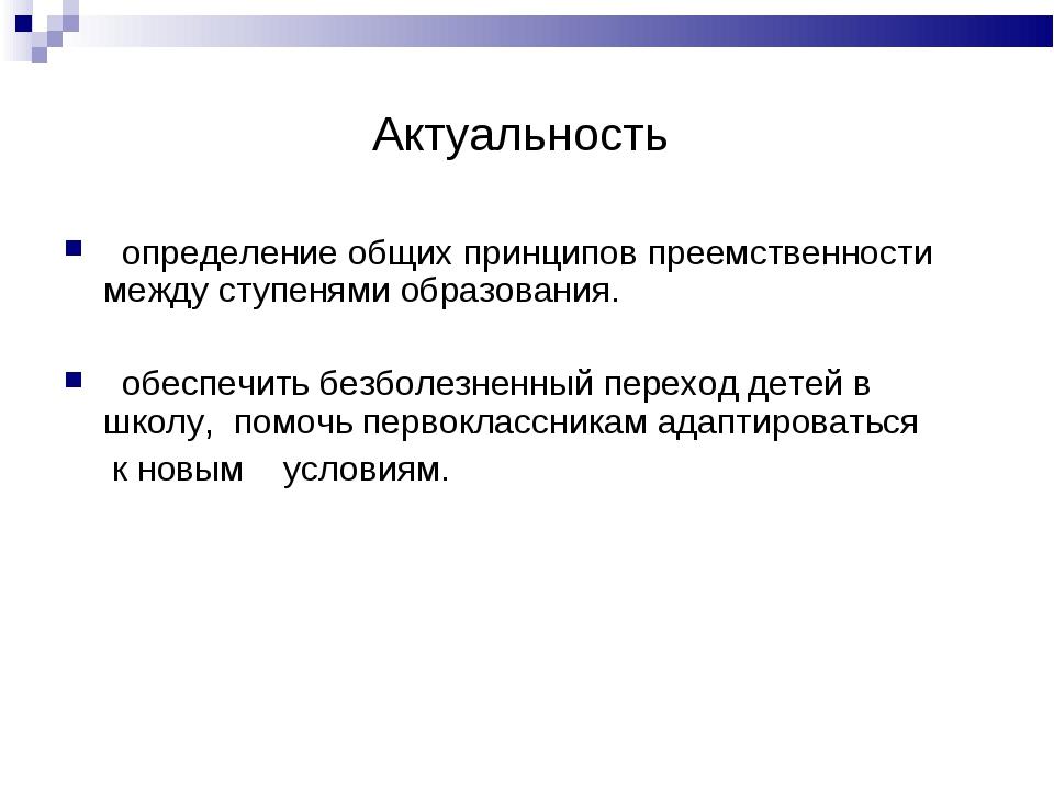 Актуальность определение общих принципов преемственности между ступенями обра...