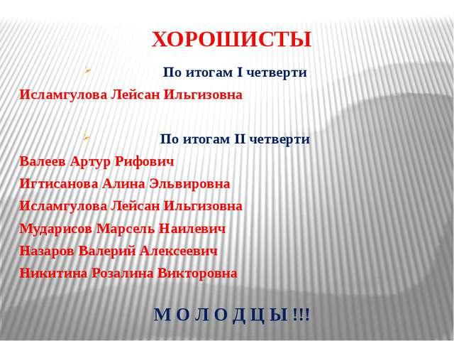 ХОРОШИСТЫ По итогам I четверти Исламгулова Лейсан Ильгизовна По итогам II чет...