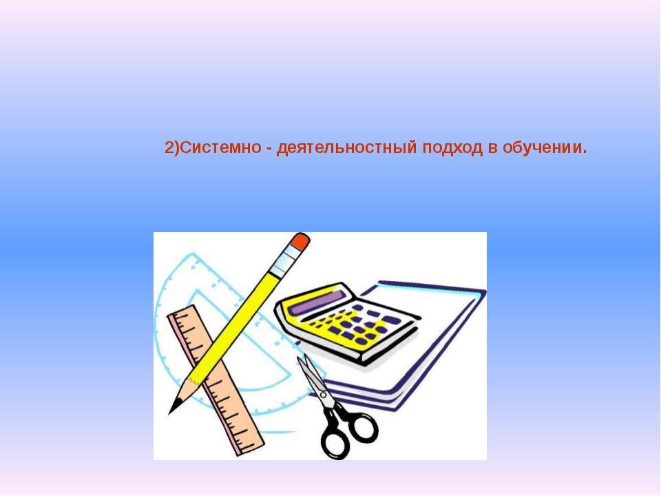 2)Системно - деятельностный подход в обучении.
