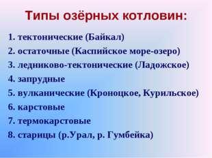 Типы озёрных котловин: 1. тектонические (Байкал) 2. остаточные (Каспийское мо