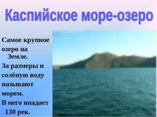 Самое крупное озеро на Земле. За размеры и солёную воду называют морем. В нег