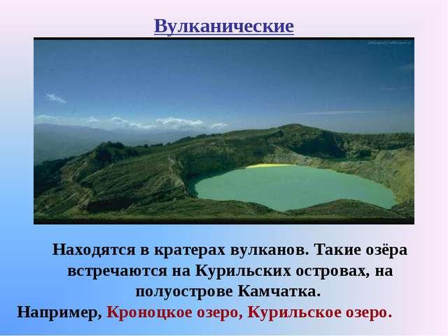 Вулканические Находятся в кратерах вулканов. Такие озёра встречаются на Курил...