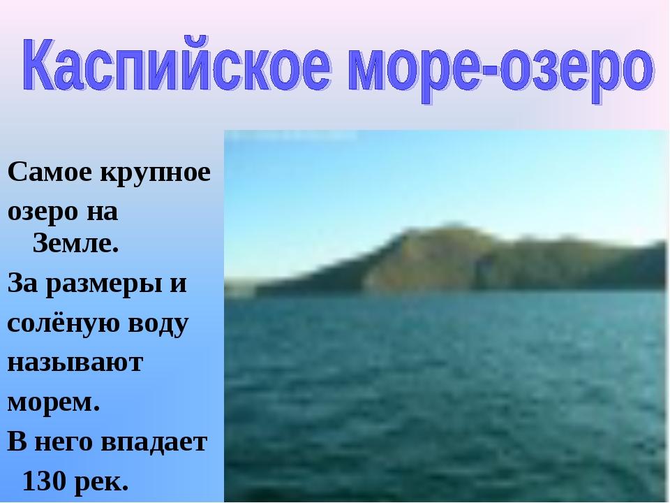 Самое крупное озеро на Земле. За размеры и солёную воду называют морем. В нег...