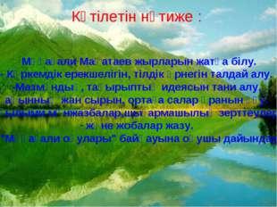 Күтілетін нәтиже : - Мұқағали Мақатаев жырларын жатқа білу. - Көркемдік ерекш