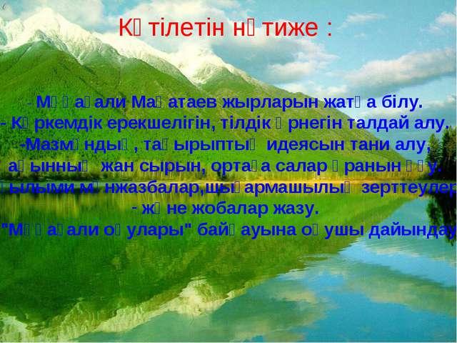 Күтілетін нәтиже : - Мұқағали Мақатаев жырларын жатқа білу. - Көркемдік ерекш...