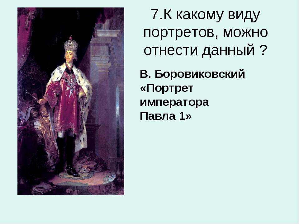 7.К какому виду портретов, можно отнести данный ? В. Боровиковский «Портрет и...