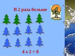 В 2 раза больше 4 х 2 = 8
